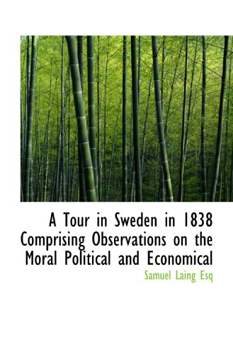 A Tour in Sweden in 1838 Comprising Observations on the Moral Political and Economical