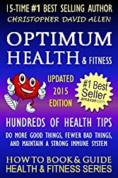 OPTIMUM HEALTH & FITNESS - HUNDREDS OF HEALTH TIPS - DO MORE GOOD THINGS, FEWER BAD THINGS, AND MAINTAIN A STRONG IMMUNE SYSTEM - UPDATED 2015 EDITION - HOW TO BOOK & GUIDE FOR SMART DUMMIES