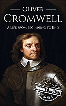Oliver Cromwell: A Life From Beginning to End (English Edition) van [History, Hourly]