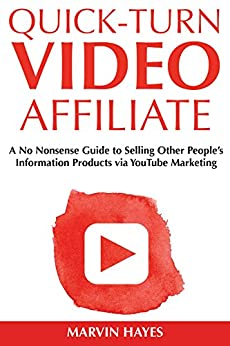 Quick Turn Video Affiliate: A No Nonsense Guide to Selling Other People's Information Products via YouTube Marketing by [Hayes, Marvin Deli]