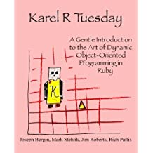 Karel R Tuesday: A Gentle Introduction to the Art of Dynamic Object-Oriented Programming in Ruby by Bergin, Joseph, Stehlik, Mark, Roberts, Jim, Pattis, Richard (2013) Paperback