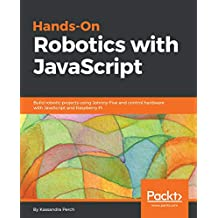 Hands-On Robotics with JavaScript: Build robotic projects using Johnny-Five and control hardware with JavaScript and Raspberry Pi (English Edition)