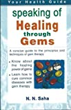 Speaking of Healing Through Gems: A Concsie Guide to the Principles and Techniques of Gem Therapy