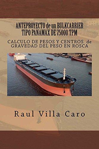 ANTEPROYECTO de un BULKCARRIER TIPO PANAMAX DE 75000 TPM: CALCULO DE PESOS Y CENTROS de GRAVEDAD DEL PESO EN ROSCA (ANTEPROYECTO BULKCARRIER 75000 TPM nº 2) por Raul Villa Caro