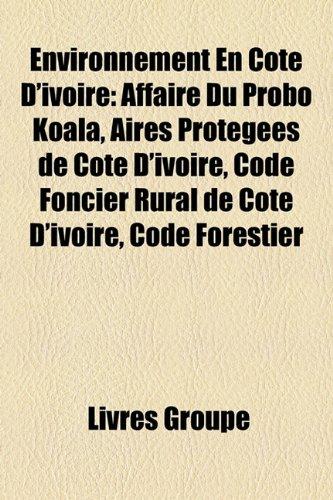 Environnement En Cote D'Ivoire: Affaire Du Probo Koala, Aires Protegees de Cote D'Ivoire, Code Foncier Rural de Cote D'Ivoire, Code Forestier