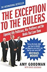 The Exception To The Rulers: Exposing Oily Politicians, War Profiteers and the Media That Love Them by Amy Goodman (2004-10-07)