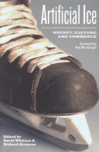 Artificial Ice: Hockey, Culture, and Commerce: Hockey, Commerce and Cultural Identity por David Whitson