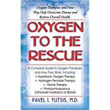 Oxygen to the Rescue: Oxygen Therapies, and How They Help Overcome Disease and Restore Overall Health: Oxygen Therapies and How They Help Overcome Disease, Promote Repair and Improve Overall Function