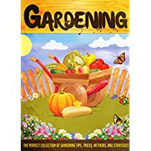 Gardening: The Perfect Collection Of Gardening Tips, Tricks, Methods, And Strategies (English Edition)