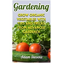 Gardening: Grow Organic Vegetables with Tips and Tricks from Advanced Gardener: (Gardening for Beginners, Organic Gardening) (Gardening Books)