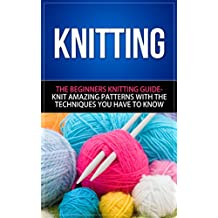 Knitting: The Beginners Knitting Guide - Knit Amazing Patterns with the Techniques You Have to Know (knitting, knitting books, knitting patterns, crochet ... knitting for beginners) (English Edition)