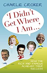 I Didn't Get Where I Am: How the Rich and Famous Achieved Their Success