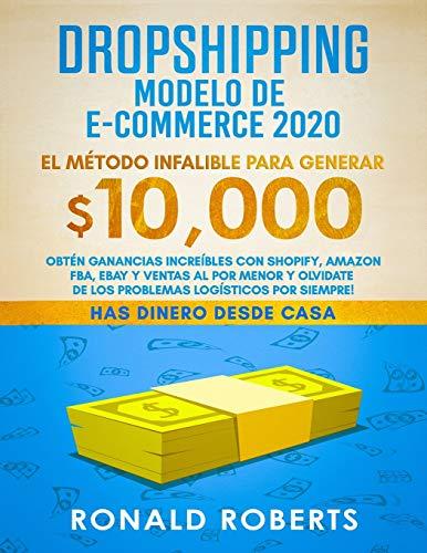 Dropshipping Modelo de E-Commerce 2020: Obtén Ganancias Increíbles con Shopify, Amazon FBA, eBay y Ventas al Por Menor y Olvidate de los Problemas Logísticos Por Siempre!