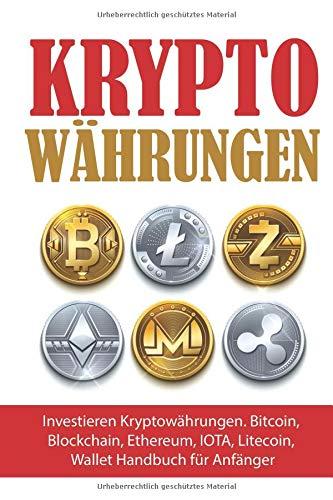 Kryptowahrungen: Investieren Kryptowahrungen. Bitcoin, Blockchain, Ethereum, IOTA, Litecoin, Wallet Handbuch fur Anfanger (Krypto Ratgeber, Band 1)
