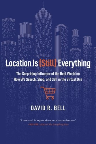 Location is (Still) Everything: The Surprising Influence of the Real World on How We Search, Shop, and Sell in the Virtual One by David R. Bell (2014-07-15)
