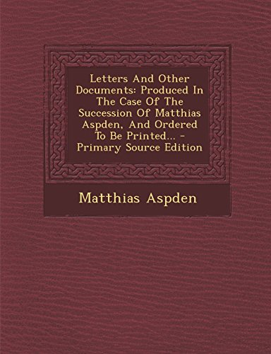 Letters And Other Documents: Produced In The Case Of The Succession Of Matthias Aspden, And Ordered To Be Printed... - Primary Source Edition