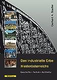 Das industrielle Erbe Niederösterreichs: Geschichte - Technik - Architektur