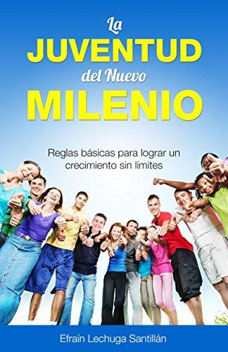 La Juventud del Nuevo Milenio: Reglas básicas para lograr un crecimiento sin límites. par Efraín Lechuga Santillán