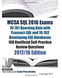 MCSA SQL 2016 Exams 70-761 Querying Data with Transact-SQL and 70-762 Developing SQL Databases 100 Unofficial Self-Practice Review Questions: 2017/18 Edition