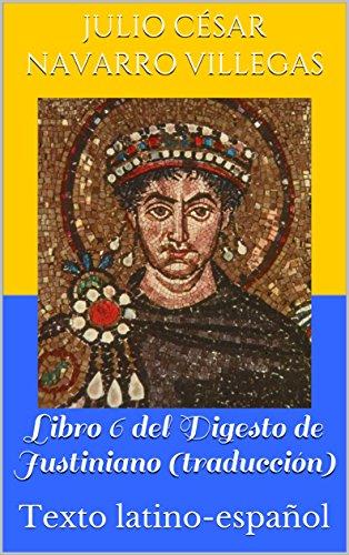 Libro 6 del Digesto de Justiniano (traducción): Texto latino-español (Digesta Iustriniani Imperatoris nº 2)