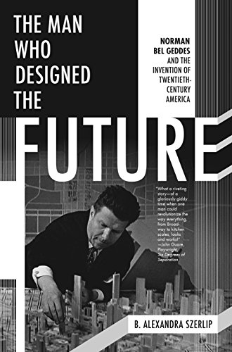 the-man-who-designed-the-future-norman-bel-geddes-and-the-invention-of-twentieth-century-america