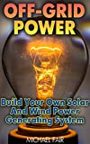 #10: Off-Grid Power: Build Your Own Solar And Wind Power Generating System: (Off-Grid Living, Survival Guide)