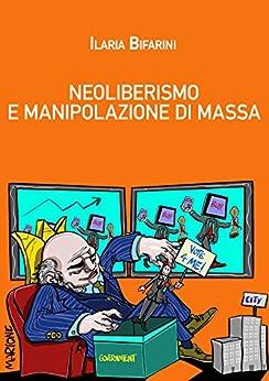 Neoliberismo e manipolazione di massa: Storia di una bocconiana redenta di [Bifarini, Ilaria]