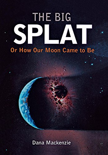 The Big Splat, or How Our Moon Came to Be: A Violent Natural History (English Edition) por Dana Mackenzie