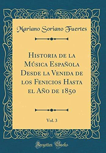 Historia de la Música Española Desde la Venida de los Fenicios Hasta el Año de 1850, Vol. 3 (Classic Reprint) por Mariano Soriano Fuertes