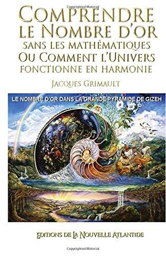 Comprendre le nombre d'or: sans les mathématiques, ou comment l'univers fonctionne en harmonie, le nombre d'or dans la grande pyramide de Gizeh par Jacques Grimault