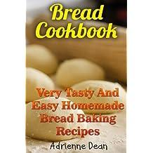 Bread Cookbook: Very Tasty And Easy Homemade Bread Baking Recipes