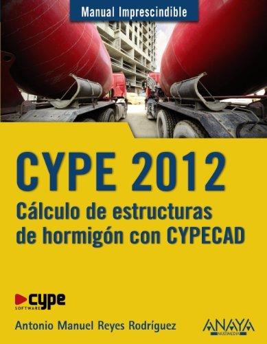 CYPE 2012: C??lculo de estructuras de hormig??n con Cypecad / Calculation of Concrete Structures With Cypecad (Manual Imprescindible / Essential Manual) by Antonio Manuel Reyes Rodriguez (2012-10-06)