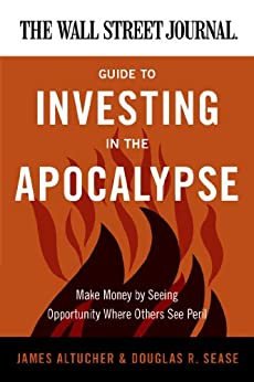 The Wall Street Journal Guide to Investing in the Apocalypse: Make Money by Seeing Opportunity Where Others See Peril (Wall Street Journal Guides) by [Altucher, James, Sease, Douglas R.]