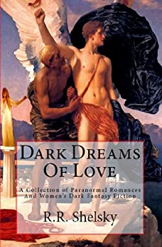 Dark Dreams Of Love (A Collection Of Paranormal Romances And Women's Dark Fantasy Fiction Book 1) by [Shelsky, R.R.]