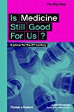 Is Medicine Still Good for Us?: A Primer for the 21st Century (The Big Idea)