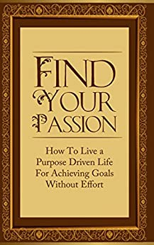 Find Your Passion: How To Live a Purpose Driven Life For Achieving Goals Without Effort (Purpose, Passion, Purpose Driven, Passion in Life Book 1) (English Edition) von [Mitchell, Sarah]