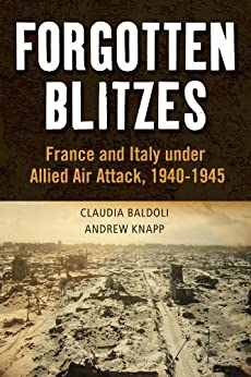 Forgotten Blitzes: France and Italy under Allied Air Attack, 1940-1945 von [Knapp, Andrew, Baldoli, Claudia]