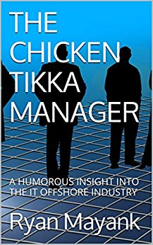 THE CHICKEN TIKKA MANAGER: A HUMOROUS INSIGHT INTO THE IT OFFSHORE INDUSTRY (English Edition) von [Mayank, Ryan]