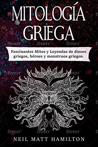 Mitología Griega: Fascinantes Mitos y Leyendas de dioses griegos, héroes y monstruos griegos. (Spanish Edition)