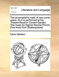 The accomplish'd maid. A new comic opera. As it is performed at the Theatre-Royal in Covent-Garden. The music by Signior Niccolo Piccini. [Two lines from Shakespeare]. by Carlo Goldoni (2010-05-27)