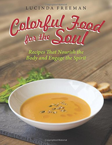 Colorful Food for the Soul: Recipes That Nourish the Body and Engage the Spirit
