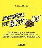 J'achète du bitcoin: Guide pratique pour miser sur les nouveaux placements : Bitcoin, Ethereum, Token, Ico...