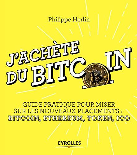 J'achète du bitcoin: Guide pratique pour miser sur les nouveaux placements : bitcoin, ethereum, ICO, etc.