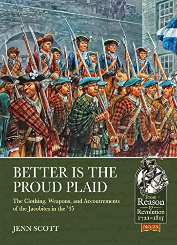 Better is the Proud Plaid: The Clothing, Weapons, and Accoutrements of the Jacobites in the '45 (From Reason To Revolution)