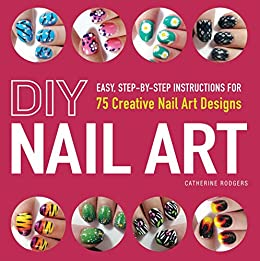 DIY Nail Art: Easy, Step-by-Step Instructions for 75 Creative Nail Art Designs by [Rodgers, Catherine]
