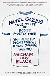 Navel Gazing: True Tales of Bodies, Mostly Mine (but also my mom's, which I know sounds weird) by Michael Ian Black (2016-01-05)