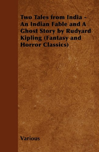 Two Tales from India - An Indian Fable and A Ghost Story by Rudyard Kipling (Fantasy and Horror Classics)