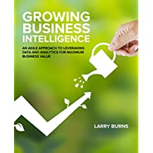 Growing Business Intelligence: An Agile Approach to Leveraging Data and Analytics for Maximum Business Value (English Edition)