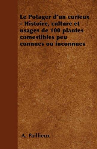 Le Potager D'Un Curieux - Histoire, Culture Et Usages de 100 Plantes Comestibles Peu Connues Ou Inconnues