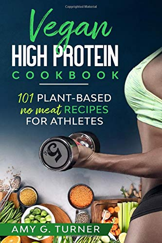 Vegan HIGH Protein Cookbook: 101 Plant-based NO MEAT recipes for Athletes (Strong Body, Health, Vitality, Energy, Fitness, Bodybuilding, Fuel Your Workouts, Sports Nutrition, 2020 VERSION)